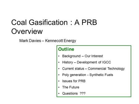 Coal Gasification : A PRB Overview Mark Davies – Kennecott Energy Outline Background – Our Interest History – Development of IGCC Current status – Commercial.