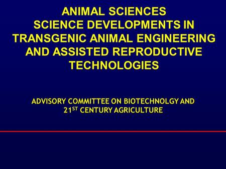 ANIMAL SCIENCES SCIENCE DEVELOPMENTS IN TRANSGENIC ANIMAL ENGINEERING AND ASSISTED REPRODUCTIVE TECHNOLOGIES ADVISORY COMMITTEE ON BIOTECHNOLGY AND 21.