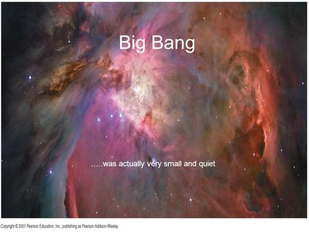 Big Bang …..was actually very small and quiet. Atoms are mostly empty space.