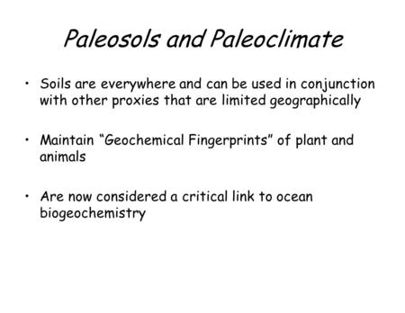 "Paleosols and Paleoclimate Soils are everywhere and can be used in conjunction with other proxies that are limited geographically Maintain ""Geochemical."