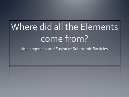 Where did all the Elements come from? Nucleogenesis and Fusion of Subatomic Particles.