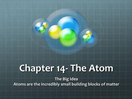 The Big Idea Atoms are the incredibly small building blocks of matter