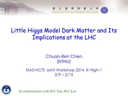 Little Higgs Model Dark Matter and Its Implications at the LHC Chuan-Ren Chen (NTNU) KIAS-NCTS Joint Workshop High-1 2/9 – 2/15 In collaboration.