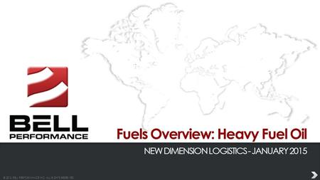 © 2013 BELL PERFORMANCE INC. ALL RIGHTS RESERVED. Fuels Overview: Heavy Fuel Oil NEW DIMENSION LOGISTICS - JANUARY 2015.