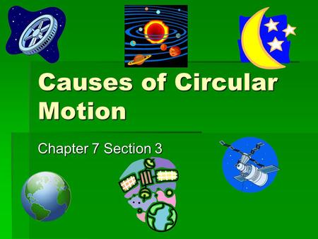 Causes of Circular Motion Chapter 7 Section 3. Force That Maintains Circular Motion  When an object is moving in a circular path, it has a centripetal.