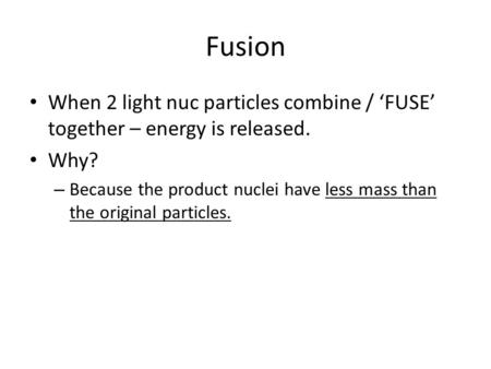 Fusion When 2 light nuc particles combine / 'FUSE' together – energy is released. Why? – Because the product nuclei have less mass than the original particles.