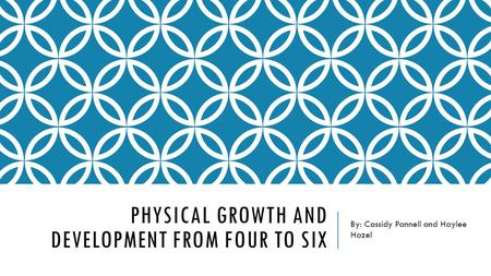 PHYSICAL GROWTH AND DEVELOPMENT FROM FOUR TO SIX By: Cassidy Pannell and Haylee Hazel.