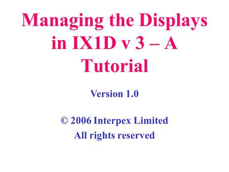 Managing the Displays in IX1D v 3 – A Tutorial © 2006 Interpex Limited All rights reserved Version 1.0.