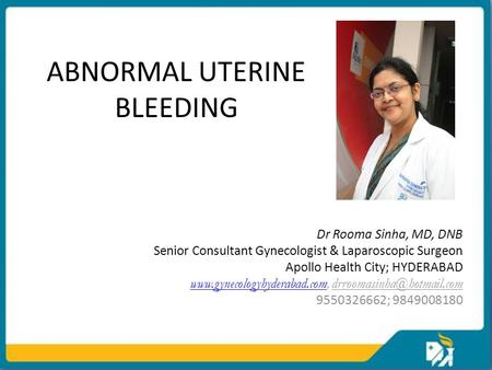 ABNORMAL UTERINE BLEEDING Dr Rooma Sinha, MD, DNB Senior Consultant Gynecologist & Laparoscopic Surgeon Apollo Health City; HYDERABAD www.gynecologyhyderabad.comwww.gynecologyhyderabad.com,