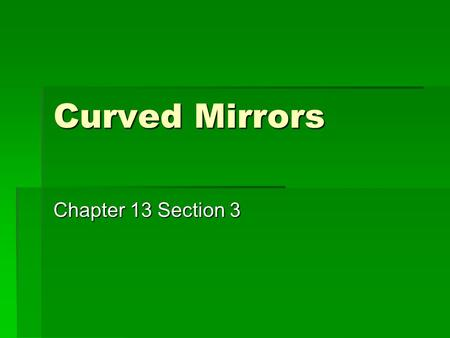 Curved Mirrors Chapter 13 Section 3. Mirror Terminology  Ccenter of curvature  Rradius of curvature.