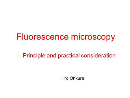 Fluorescence microscopy – Principle and practical consideration Hiro Ohkura.