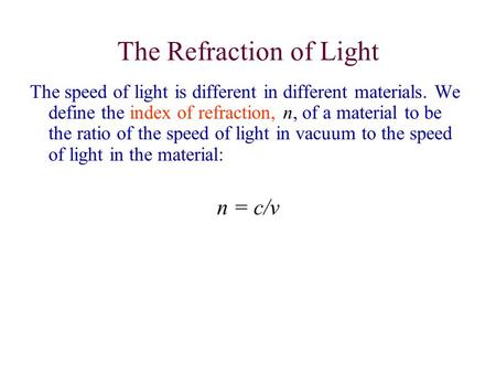The Refraction of Light The speed of light is different in different materials. We define the index of refraction, n, of a material to be the ratio of.