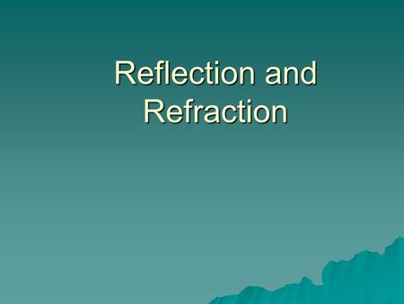 Reflection and Refraction. Reflection  Reflection occurs when light bounces off a surface.  There are two types of reflection – Specular reflection.