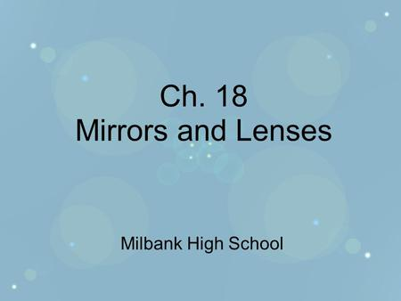 Ch. 18 Mirrors and Lenses Milbank High School. Sec. 18.1 Mirrors Objectives –Explain how concave, convex, and plane mirrors form images. –Locate images.