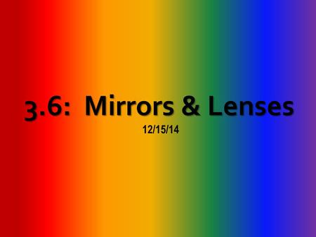 3.6: Mirrors & Lenses 12/15/14. Part 1: Mirrors A.Light is necessary for eyes to see 1.Light waves spread in all directions from a light. 2.The brain.