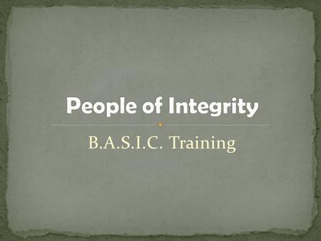 B.A.S.I.C. Training. Defining Integrity An undivided or unbroken completeness or totality with nothing wanting Firm adherence to a code of especially.