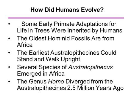 How Did Humans Evolve? Some Early Primate Adaptations for Life in Trees Were Inherited by Humans The Oldest Hominid Fossils Are from Africa The Earliest.