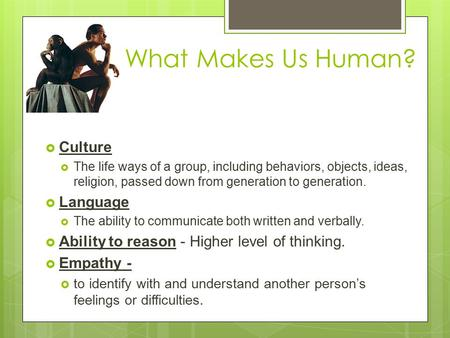 What Makes Us Human?  Culture  The life ways of a group, including behaviors, objects, ideas, religion, passed down from generation to generation. 