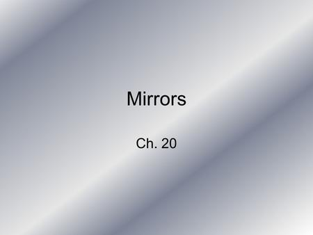 Mirrors Ch. 20. Mirrors Mirror – any smooth object that reflects light to form an image.
