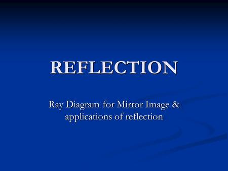 REFLECTION Ray Diagram for Mirror Image & applications of reflection.
