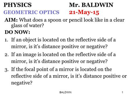 BALDWIN1 PHYSICS Mr. BALDWIN GEOMETRIC OPTICS 21-May-15 AIM: What does a spoon or pencil look like in a clear glass of water? DO NOW: 1.If an object is.