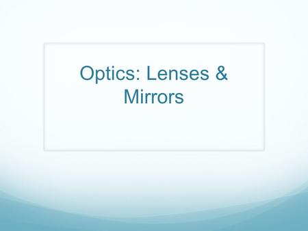 Optics: Lenses & Mirrors. Thin Lenses Thin Lenses: Any device which concentrates or disperses light. Types of Lenses:  Converging Lens: Parallel rays.
