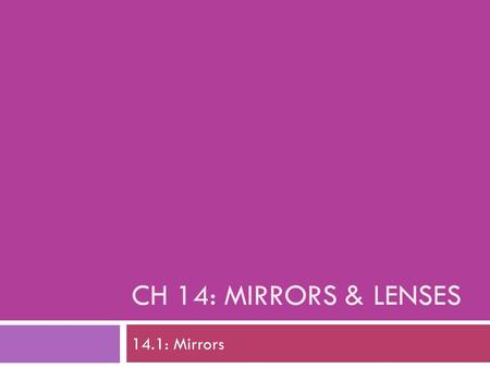 CH 14: MIRRORS & LENSES 14.1: Mirrors. I. Plane Mirrors  Flat, smooth mirror  Creates a virtual image: an image your brain perceives even though no.