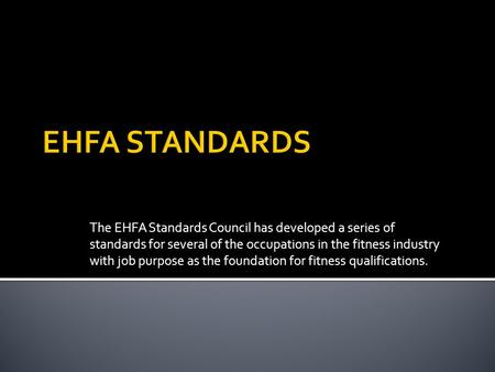 The EHFA Standards Council has developed a series of standards for several of the occupations in the fitness industry with job purpose as the foundation.