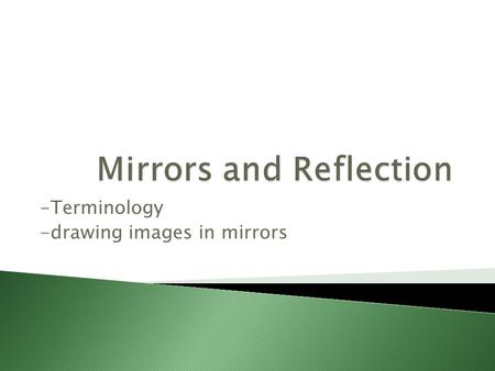 -Terminology -drawing images in mirrors.  Plane Mirror: ◦ A planar reflecting surface  Virtual Image ◦ Image formed by light reflecting off of a mirror.