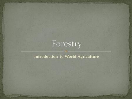 Introduction to World Agriculture. Define terms related to forestry. Describe the forest regions of the US. Discuss important relationships among forests,