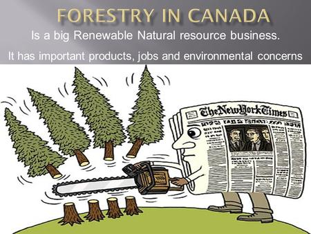 Is a big Renewable Natural resource business. It has important products, jobs and environmental concerns.