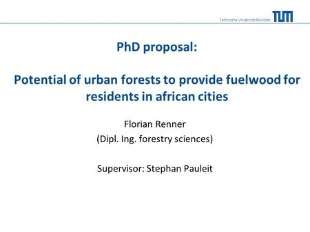 PhD proposal: Potential of urban forests to provide fuelwood for residents in african cities Florian Renner (Dipl. Ing. forestry sciences) Supervisor: