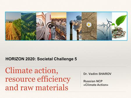HORIZON 2020: Societal Challenge 5 Climate action, resource efficiency and raw materials Dr. Vadim SHAROV Russian NCP «Climate Action»