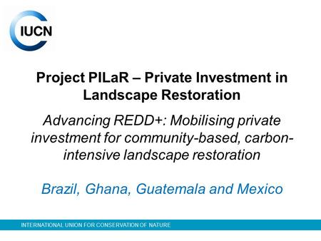 INTERNATIONAL UNION FOR CONSERVATION OF NATURE Project PILaR – Private Investment in Landscape Restoration Advancing REDD+: Mobilising private investment.