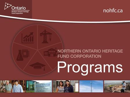 Programs. Background The Northern Ontario Heritage Fund Corporation is an agency of Ontario's Ministry of Northern Development and Mines. The Corporation.
