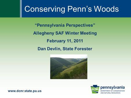"Www.dcnr.state.pa.us ""Pennsylvania Perspectives"" Allegheny SAF Winter Meeting February 11, 2011 Dan Devlin, State Forester Conserving Penn's Woods."
