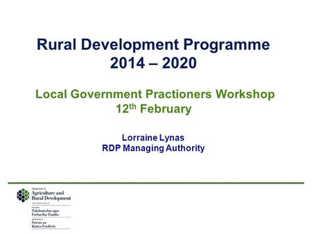 Rural Development Programme 2014 – 2020 Local Government Practioners Workshop 12 th February Lorraine Lynas RDP Managing Authority.