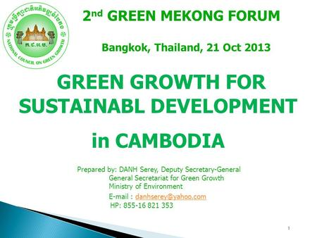 1 GREEN GROWTH FOR SUSTAINABL DEVELOPMENT in CAMBODIA 2 nd GREEN MEKONG FORUM Bangkok, Thailand, 21 Oct 2013 Prepared by: DANH Serey, Deputy Secretary-General.