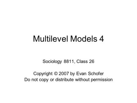 Multilevel Models 4 Sociology 8811, Class 26 Copyright © 2007 by Evan Schofer Do not copy or distribute without permission.
