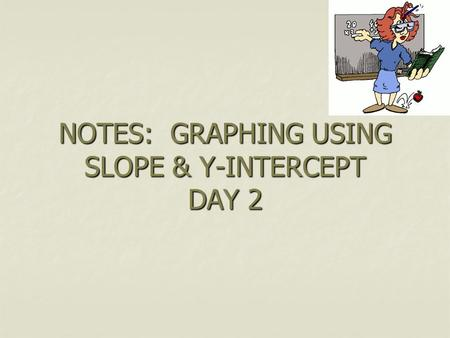 NOTES: GRAPHING USING SLOPE & Y-INTERCEPT DAY 2. STEPS REWRITE IN SLOPE INTERCEPT FORM REWRITE IN SLOPE INTERCEPT FORM (Y = MX+B) LABEL SLOPE (M) AND.