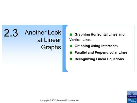 Copyright © 2012 Pearson Education, Inc. 2.3 Another Look at Linear Graphs ■ Graphing Horizontal Lines and Vertical Lines ■ Graphing Using Intercepts ■