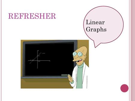 REFRESHER Linear Graphs.