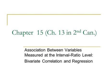 Chapter 15 (Ch. 13 in 2nd Can.) Association Between Variables Measured at the Interval-Ratio Level: Bivariate Correlation and Regression.