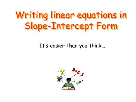 Writing linear equations in Slope-Intercept Form It's easier than you think…
