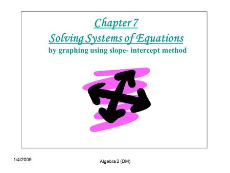 1/4/2009 Algebra 2 (DM) Chapter 7 Solving Systems of Equations by graphing using slope- intercept method.
