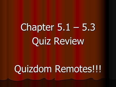 Chapter 5.1 – 5.3 Quiz Review Quizdom Remotes!!!.