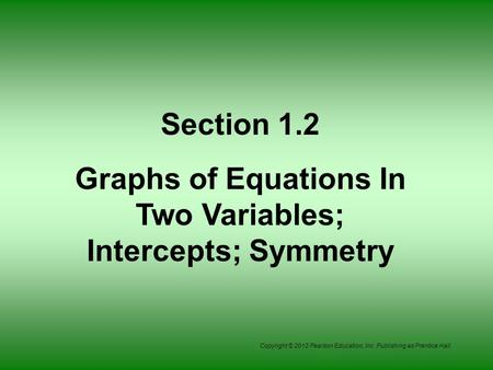 Copyright © 2012 Pearson Education, Inc. Publishing as Prentice Hall. Section 1.2 Graphs of Equations In Two Variables; Intercepts; Symmetry.