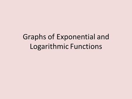 Graphs of Exponential and Logarithmic Functions