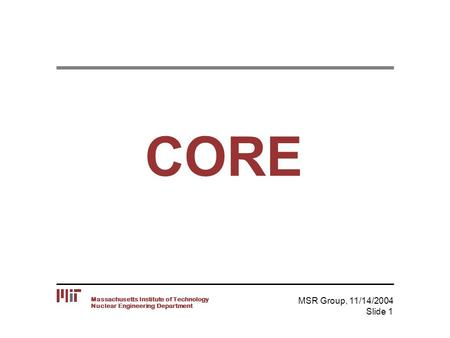 Nuclear Engineering Department Massachusetts Institute of Technology MSR Group, 11/14/2004 Slide 1 CORE.