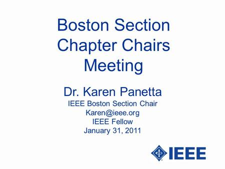Boston Section Chapter Chairs Meeting Dr. Karen Panetta IEEE Boston Section Chair IEEE Fellow January 31, 2011.